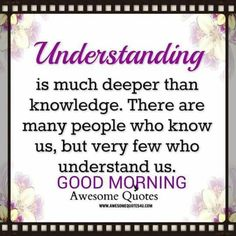 Good Morning ...understanding is much deeper than knowledge .There are many ppl who know us but very few understand us .