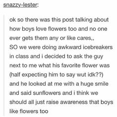 I completely agree! I constantly ask my bf what his favorite flower is! Sadly he never knows tho