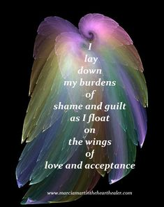 I lay down my burdens of shame and guilt as I float on the wings of love and acceptance. Love, Spirituality, Healing, Positive thinking