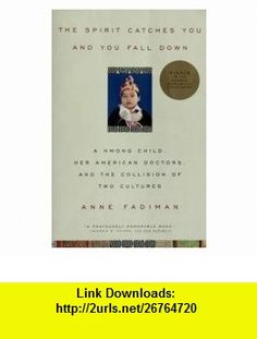 The Spirit Catches You And You Fall Down - A Hmong Child, Her American Doctors, And The Collision Of Two Cultures Anne Fadiman ,   ,  , ASIN: B002E8ERAK , tutorials , pdf , ebook , torrent , downloads , rapidshare , filesonic , hotfile , megaupload , fileserve