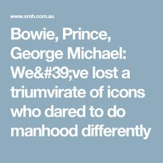 Bowie, Prince, George Michael: We've lost a triumvirate of icons who dared to do manhood differently
