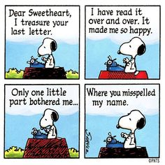 Snoopy. Dear Sweetheart, I treasure your last letter... The part where you misspelled my name.                                                                                                                                                                                 More