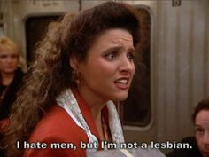 I hate men, but I'm not a lesbian | 30 Examples Of How We Are All Elaine Benes