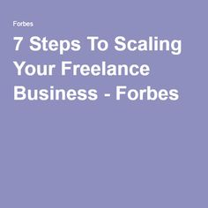 7 Steps To Scaling Your Freelance Business - Forbes