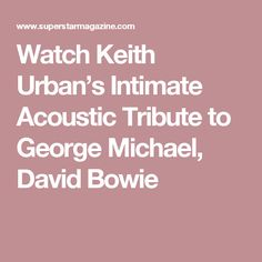 Watch Keith Urban's Intimate Acoustic Tribute to George Michael, David Bowie
