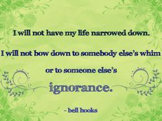I will not have my life narrowed down. I will not bow to somebody else's whim or to someone else's ignorance.