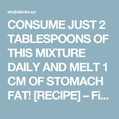 CONSUME JUST 2 TABLESPOONS OF THIS MIXTURE DAILY AND MELT 1 CM OF STOMACH FAT! [RECIPE] – Fitness Beauty