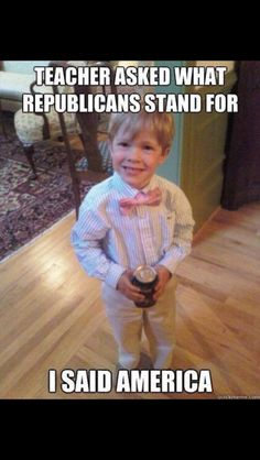 Teacher asked what Republicans stand for...I said America!