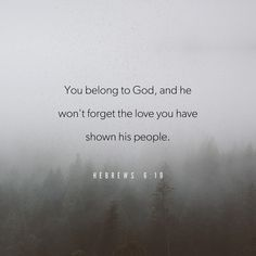 God is always fair. He will remember how you helped his people in the past and how you are still helping them. You belong to God, and he won't forget the love you have shown his people.