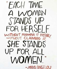Each time a woman stands up for herself she stands up for all women. - Maya Angelou