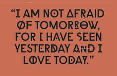 """I am not afraid of tomorrow for I have seen yesterday and I love today."""