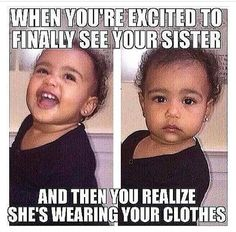 When you're excited to finally see your sister. And then you realize she's wearing your clothes.
