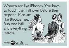 Women+are+like+iPhones:+You+have+to+touch+them+all+over+before+they+respond.+Men+are+like+Blackberries:+Rub+one+ball+and+everything+moves. Hahaha