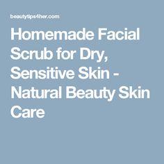 Homemade Facial Scrub for Dry, Sensitive Skin - Natural Beauty Skin Care