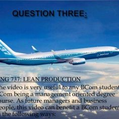 BOEING 737: LEAN PRODUCTION  The video is very useful to any BCom student, BCom being a management oriented degree course. As future managers and business. http://slidehot.com/resources/lean-production-in-toyota-and-boeing.51760/