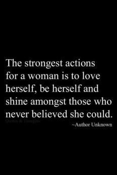 The strongest actions for a woman is to love herself, be herself and shine amongst those who never believed she could. - unknown  #loveyourself #shinebright Quotes To Live By, Great Quotes, Love Quotes, Wisdom Quotes, Self Made Quotes, Ptsd Quotes, Funky Quotes, Famous Quotes, Daily Quotes