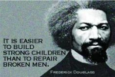 Frederick Douglass quote: It is easier to build strong children than to repair broken men. Frederick Douglass, Quotes For Kids, Great Quotes, Quotes To Live By, Inspirational Quotes, Motivational, Quotes Children, Smart Quotes, Meaningful Quotes