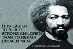 It is easier to build strong children than to repair broken men.-Frederick Douglass