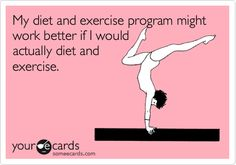 My diet and exercise program might work better if I would actually diet and exercise.