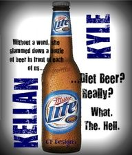 Kellan Kyle And Kiera Allen...haha! You're and asshole, so diet beer for you!