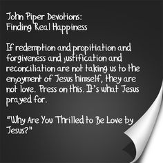 "John Piper Devotions: Finding Real Happiness  Believers in Jesus are precious to God (we're his bride!). And he loves us so much that he will not allow our preciousness to become our god.  God does indeed make much of us (adoption!), but he does so in a way that draws us out of ourselves to enjoy his greatness.Test yourself. If Jesus came to spend the day with you, sat down beside you on the couch, and said, ""I really love you,"" what would you focus on the rest of the day that you spend…"