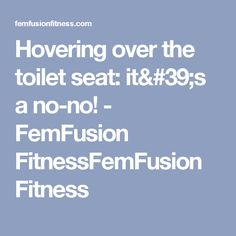Hovering over the toilet seat: it's a no-no! - FemFusion FitnessFemFusion Fitness