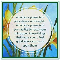 All of your power is in your choice of thought. All of your power is in your ability to focus your mind upon those things that cause you to feel good when you focus upon them. Abraham-Hicks Quotes (AHQ2808) #thought #feel good #focus