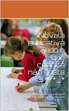 Novela educativa :Tudo o que criança não gosta <3 !!!! *_*: novela educativa ensinando qual é a melhor maneira de uma mãe criar o seu filho <3 !!!! *_* (Portuguese Edition) by Marilene de Oliveira http://www.amazon.com/dp/B0190TFESY/ref=cm_sw_r_pi_dp_mi9Qwb0TSZV6B