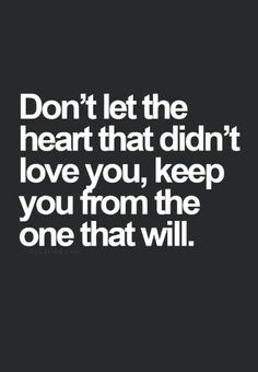Don't let a old past make you miss a new love.