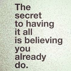 The Secret To Having It All Is Believing That You Already Do life quotes quotes positive quotes quote life quote thoughts believe inspiring instagram quotes