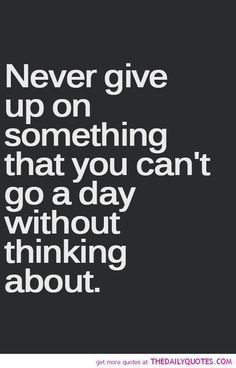 Never Give Up – 26 Quotes - True. I won't give up.