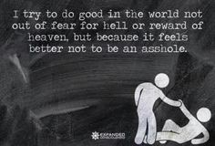 I try to do good in the world not out of fear fir hell or reward of heaven, but because it feals better not to be an asshole.