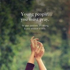 Young people, you must pray, for your passions are strong, and your wisdom is little. Biblical Quotes, Bible Verses Quotes, Faith Quotes, Spiritual Quotes, Me Quotes, Repentance Quotes, Aw Tozer Quotes, Scriptures, Religious Quotes