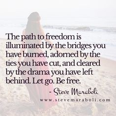 The path to freedom is illuminated by the bridges you have burned, adorned by the ties you have cut, and cleared by the drama you have left behind. Let go. Be free. - Steve Maraboli