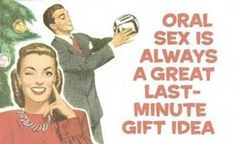 Oral sex is always a great last-minute gift idea. LMFAO