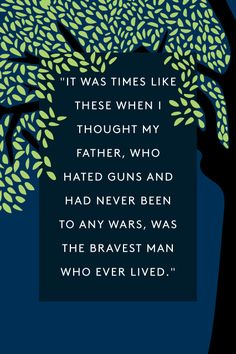 """""""It was times like these when I thought my father, who hated guns and had never been to any wars, was the bravest man who ever lived.""""  — Scout Finch"""