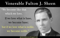 """Quote of the Day - January 10 #pinterest """"We become like that which we love. If we love what is base, we become base; but if we love what is noble, we become noble."""" ~~~~~~~ Fulton J. Sheen, Life Is Worth Living ~~~~~~