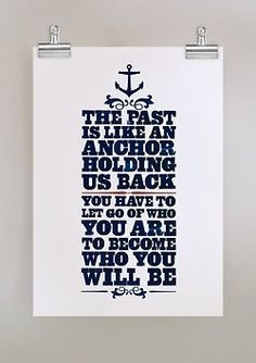 the past is like an anchor holding us back. you have to let go of who you are to become who you will be.