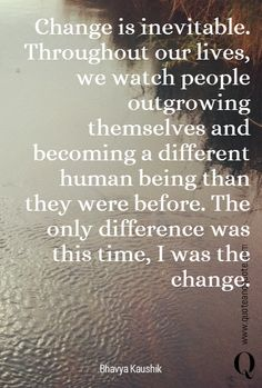 Change is inevitable. Throughout our lives, we watch people outgrowing themselves and becoming a different human being than they were before. The only difference was this time, I was the change.