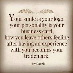 Your smile is your logo, your personality is your business card, how you leave others feeling after having an experience with you becomes your trademark. ... wisest words!