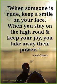 When someone is rude keep a smile on your face. When you stay on the high road, keep your joy, you take away their power.