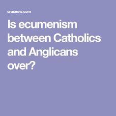 Is ecumenism between Catholics and Anglicans over?