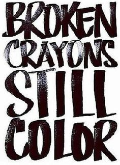 Broken crayons still color ~ Top Quotes and Sayings