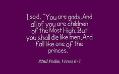 """I said, """"You are gods, And all of you are children of the Most High. But you shall die like men, And fall like one of the princes.""""~82nd Psalm, Verses 6-7"""
