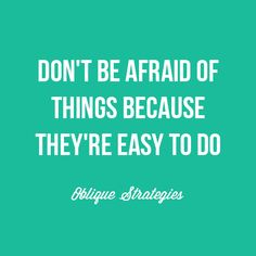 """Don't be afraid of things because they're easy to do."" Inspiring strategy from Oblique Strategies, Brian Eno. #inspiration #quotes #sayings"
