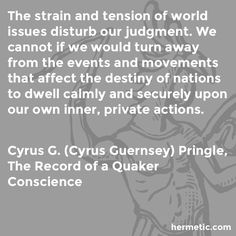 The strain and tension of world issues disturb our judgment. We cannot if we would turn away from the events and movements that affect the destiny of nations to dwell calmly and securely upon our own inner, private actions.  Cyrus G Pringle, The Record of a Quaker Conscience  https://www.amazon.com/Record-Quaker-Conscience-Pringles-Introduction-ebook/dp/B004TPQ9WA/ref=as_li_ss_tl?ie=UTF8&linkCode=sl1&tag=hermeticlibrary-20&linkId=c5186594a73aead452d6be0bbe8b80f9