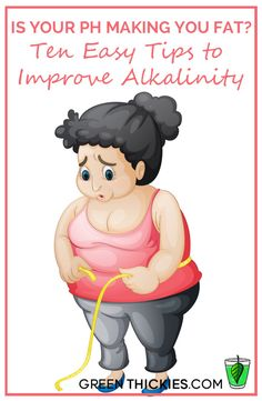 """Is Your pH Making You fat? Ten Easy Tips to Improve Alkalinity.  If you're overweight, you most likely do not have a """"fat"""" problem, you have an acidity problem.  Learn how your ph can be making you fat!"""