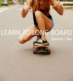 #289- Learn to Long Board. Because it's cool and it seems like everyone knows how to, besides me. I can't wait to learn! :D
