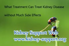Kidney disease is a chronic disease, and it is hard to be cured. After this disease develpoed into advanced stage, patient have to take dialysis, however, long terms of dialysis will bring some side-effects and cannot treat kidney disease from its root. Then, what treatment can treat kidney disease without bring much side effects