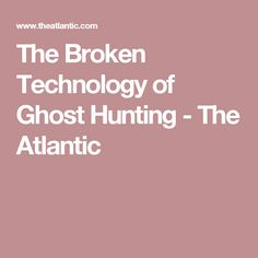 The Broken Technology of Ghost Hunting - The Atlantic